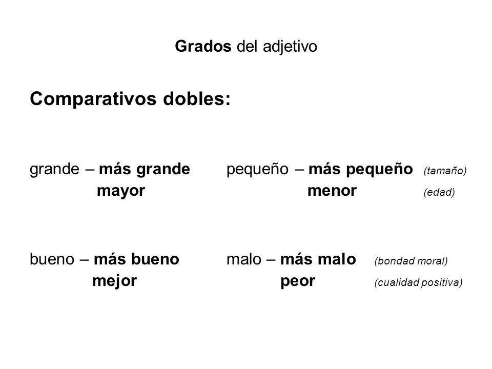 Grados del adjetivo Comparativos dobles: grande – más grande pequeño – más pequeño (tamaño) mayor menor (edad) bueno – más buenomalo – más malo (bonda