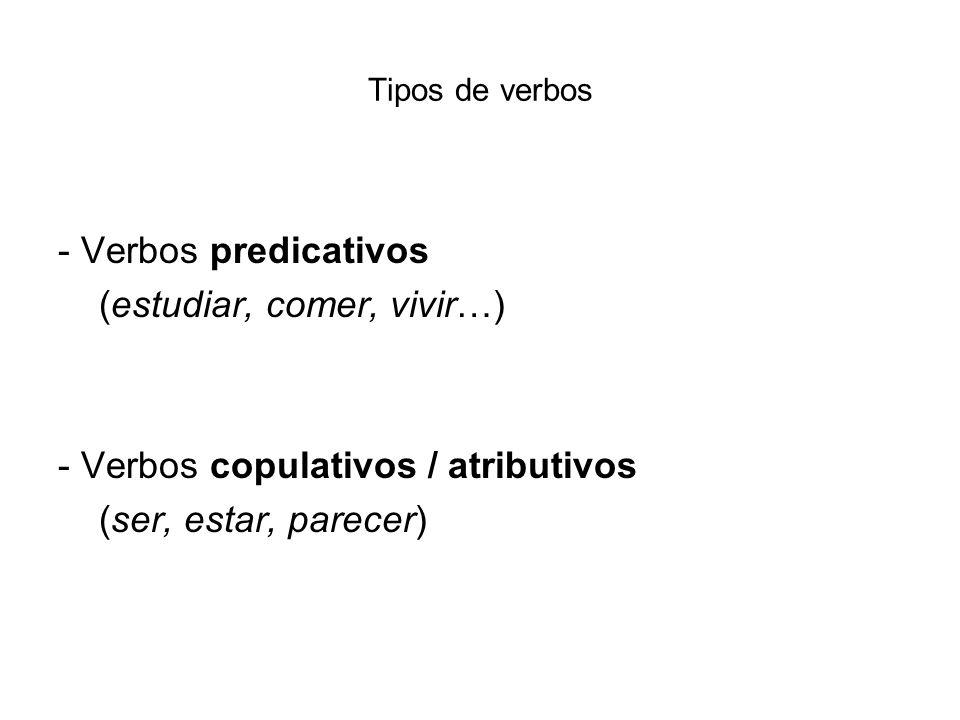 Tipos de verbos - Verbos predicativos (estudiar, comer, vivir…) - Verbos copulativos / atributivos (ser, estar, parecer)