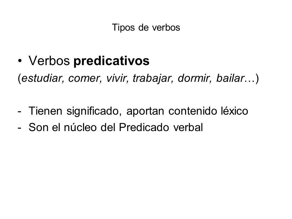 Tipos de verbos Verbos predicativos (estudiar, comer, vivir, trabajar, dormir, bailar…) -Tienen significado, aportan contenido léxico -Son el núcleo d