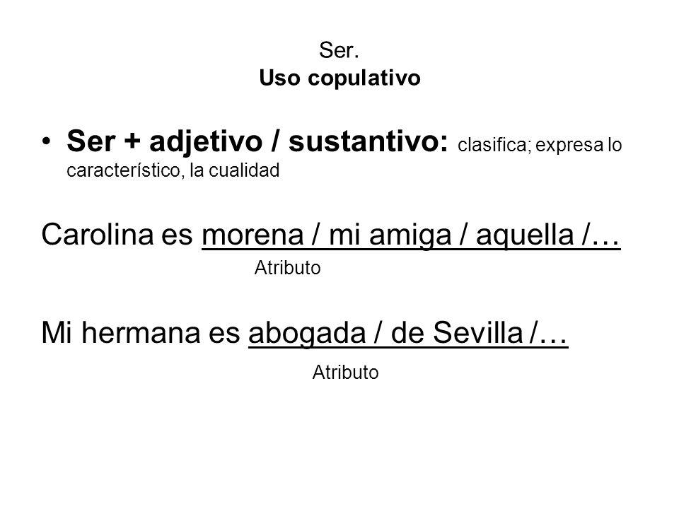 Ser. Uso copulativo Ser + adjetivo / sustantivo: clasifica; expresa lo característico, la cualidad Carolina es morena / mi amiga / aquella /… Atributo