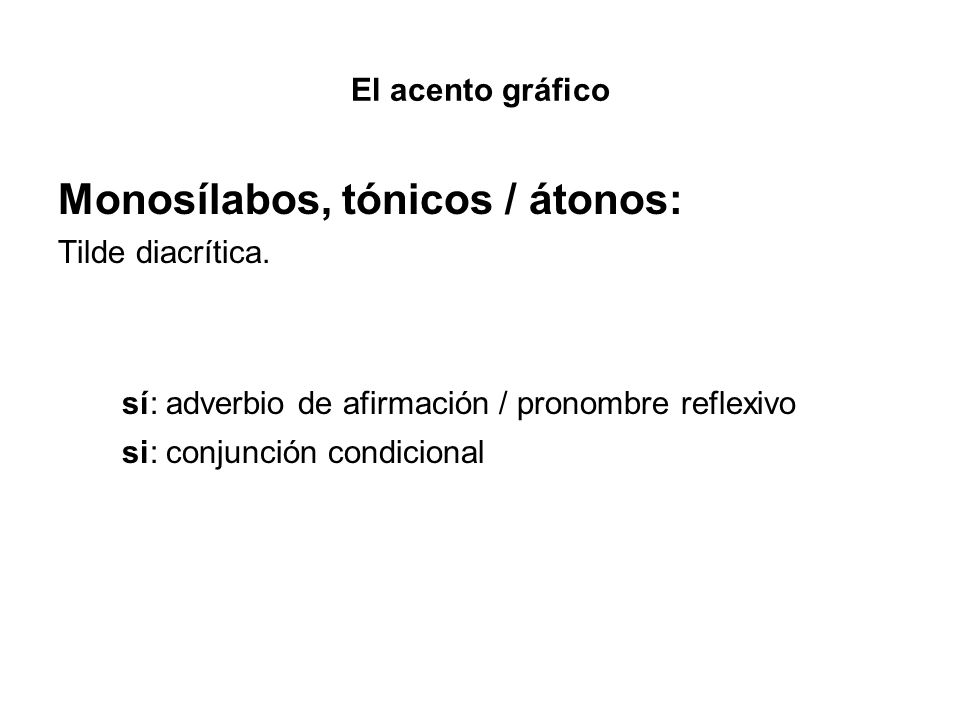 El acento gráfico Monosílabos, tónicos / átonos: Tilde diacrítica. sí: adverbio de afirmación / pronombre reflexivo si: conjunción condicional