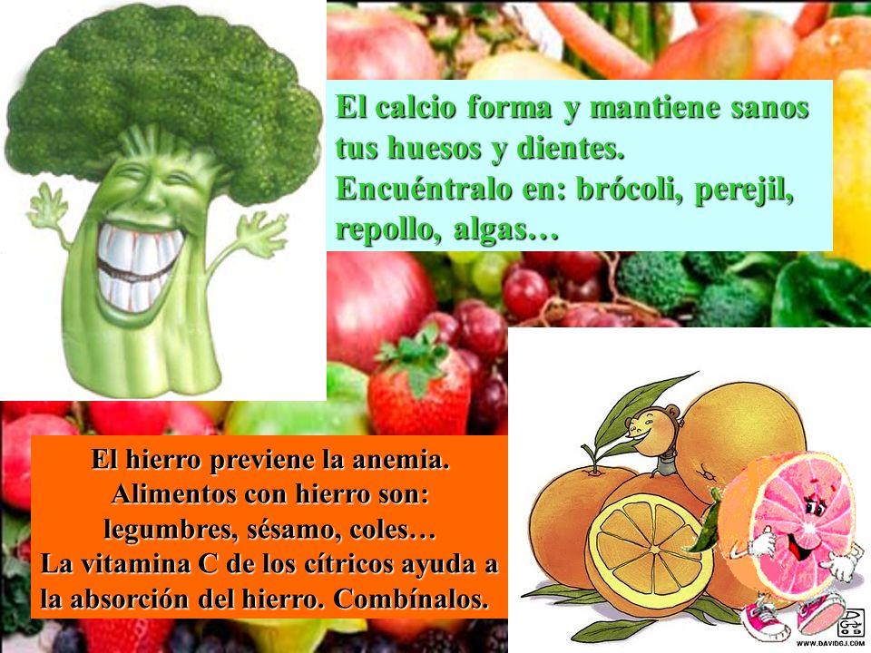 El calcio forma y mantiene sanos tus huesos y dientes. Encuéntralo en: brócoli, perejil, repollo, algas… El hierro previene la anemia. Alimentos con h
