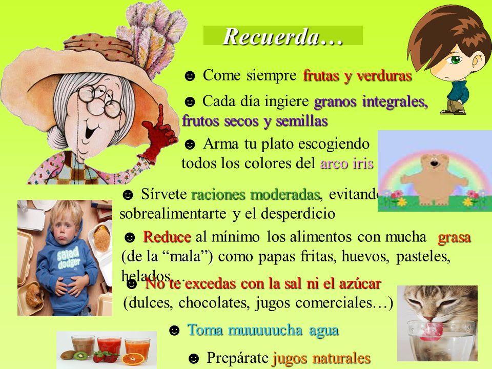Recuerda… frutas y verduras Come siempre frutas y verduras granos integrales, frutos secos y semillas Cada día ingiere granos integrales, frutos secos