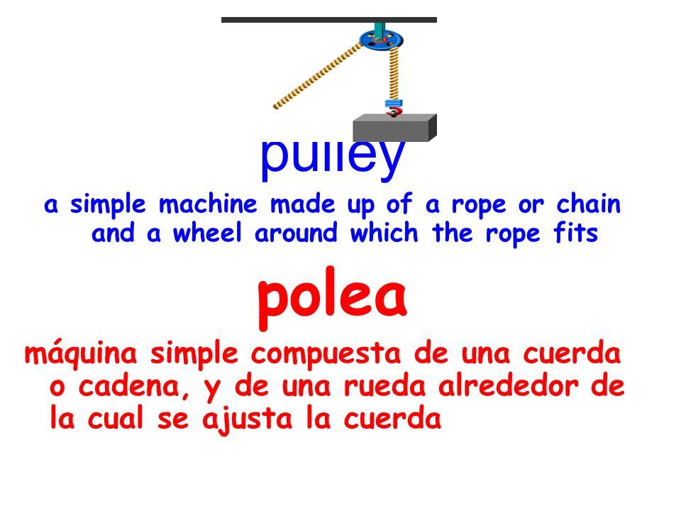 pulley a simple machine made up of a rope or chain and a wheel around which the rope fits polea máquina simple compuesta de una cuerda o cadena, y de una rueda alrededor de la cual se ajusta la cuerda