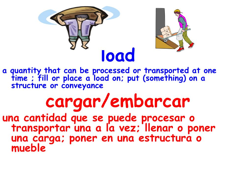 load a quantity that can be processed or transported at one time ; fill or place a load on; put (something) on a structure or conveyance cargar/embarcar una cantidad que se puede procesar o transportar una a la vez; llenar o poner una carga; poner en una estructura o mueble