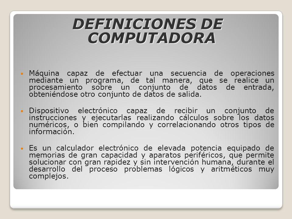 DEFINICIONES DE COMPUTADORA Máquina capaz de efectuar una secuencia de operaciones mediante un programa, de tal manera, que se realice un procesamient