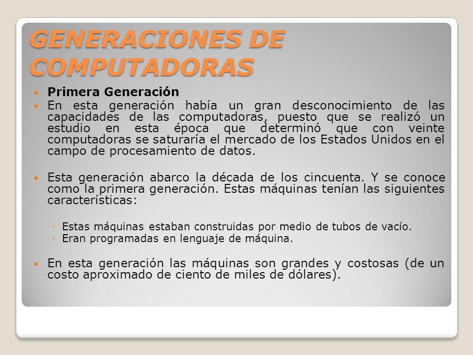GENERACIONES DE COMPUTADORAS Primera Generación En esta generación había un gran desconocimiento de las capacidades de las computadoras, puesto que se