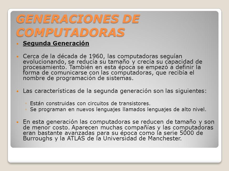 GENERACIONES DE COMPUTADORAS Segunda Generación Cerca de la década de 1960, las computadoras seguían evolucionando, se reducía su tamaño y crecía su c