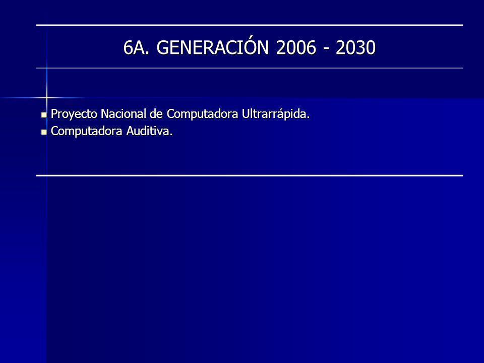 6A. GENERACIÓN 2006 - 2030 Proyecto Nacional de Computadora Ultrarrápida. Proyecto Nacional de Computadora Ultrarrápida. Computadora Auditiva. Computa