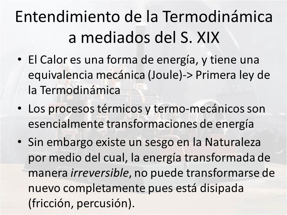 Entendimiento de la Termodinámica a mediados del S. XIX El Calor es una forma de energía, y tiene una equivalencia mecánica (Joule)-> Primera ley de l