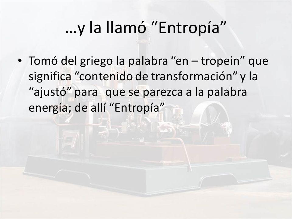 …y la llamó Entropía Tomó del griego la palabra en – tropein que significa contenido de transformación y la ajustó para que se parezca a la palabra en