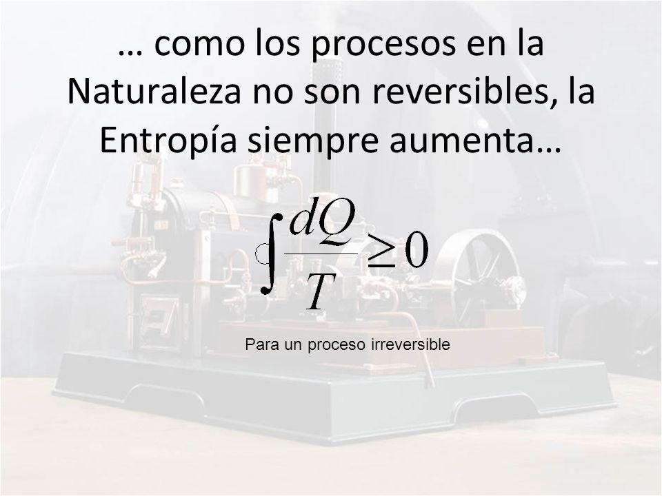 Para un proceso irreversible … como los procesos en la Naturaleza no son reversibles, la Entropía siempre aumenta…
