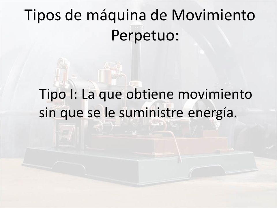 Tipos de máquina de Movimiento Perpetuo: Tipo I: La que obtiene movimiento sin que se le suministre energía.