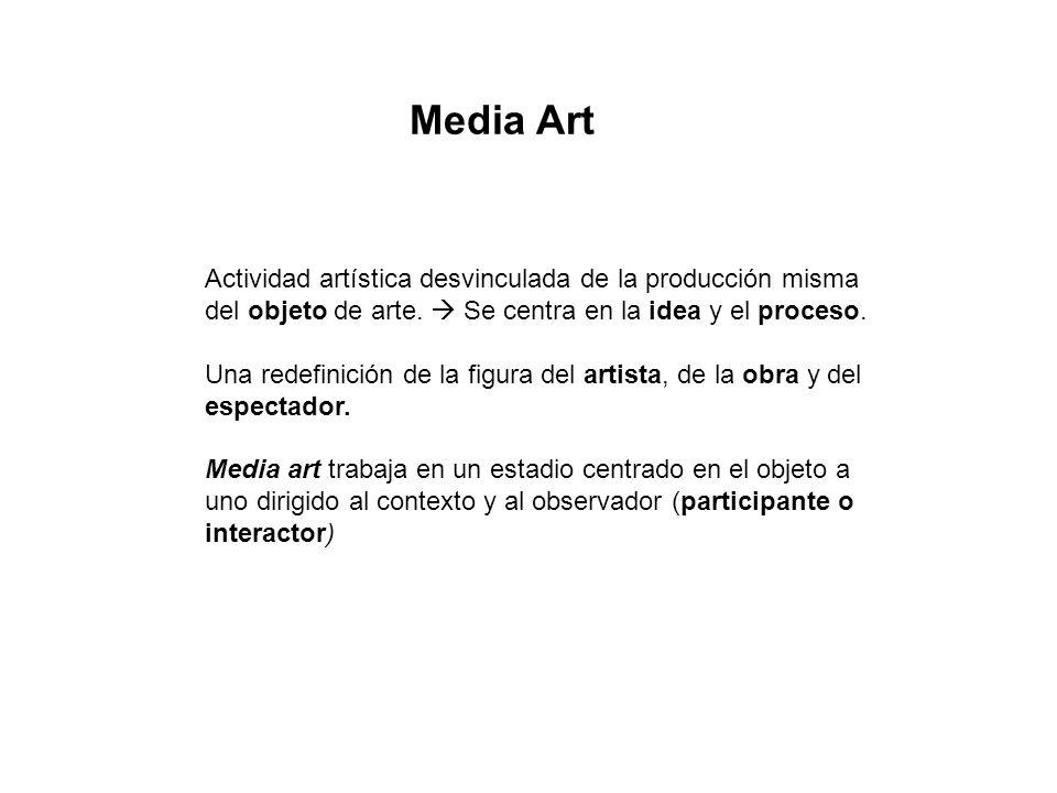 Media Art Actividad artística desvinculada de la producción misma del objeto de arte. Se centra en la idea y el proceso. Una redefinición de la figura