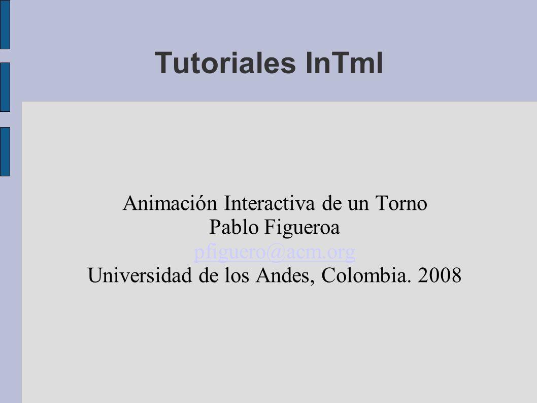 Tutoriales InTml Animación Interactiva de un Torno Pablo Figueroa pfiguero@acm.org Universidad de los Andes, Colombia.