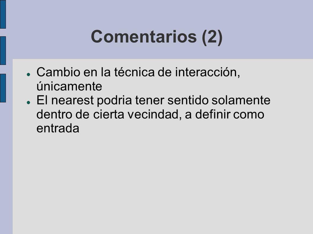 Comentarios (2) Cambio en la técnica de interacción, únicamente El nearest podria tener sentido solamente dentro de cierta vecindad, a definir como entrada