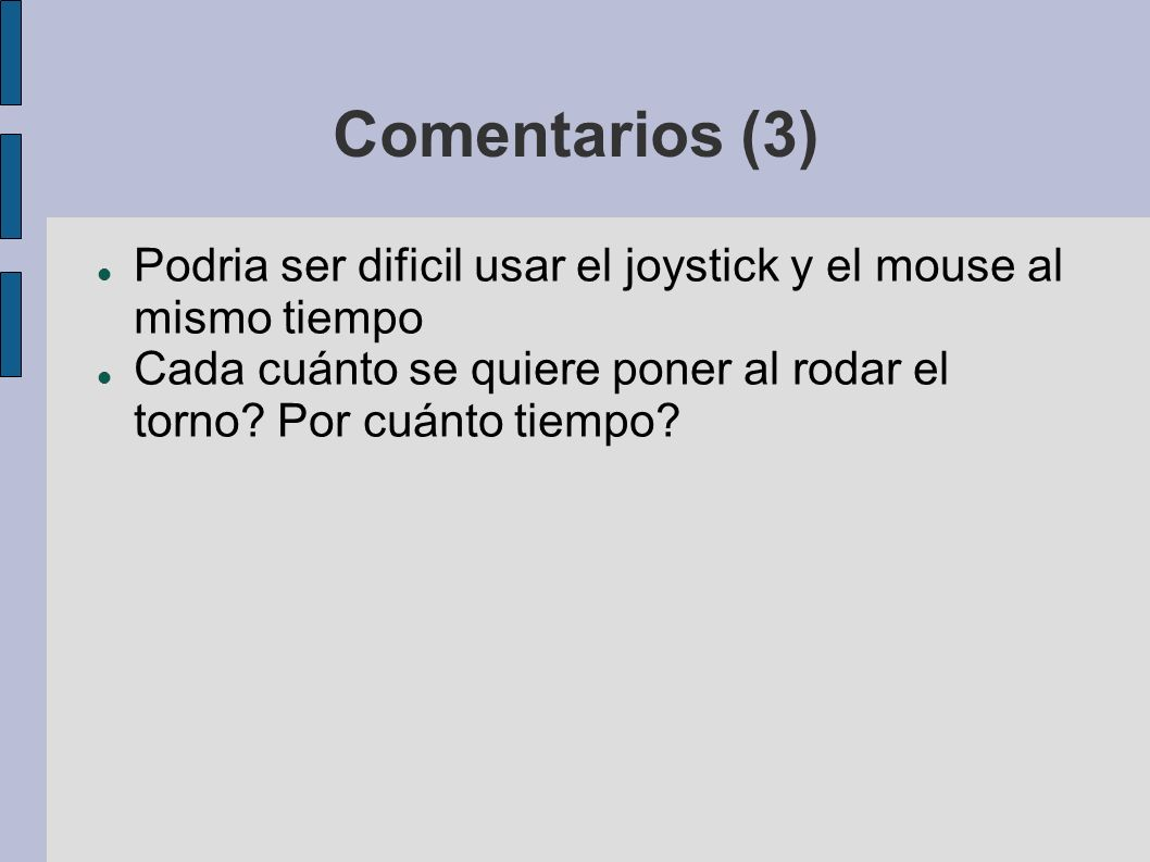 Comentarios (3) Podria ser dificil usar el joystick y el mouse al mismo tiempo Cada cuánto se quiere poner al rodar el torno.