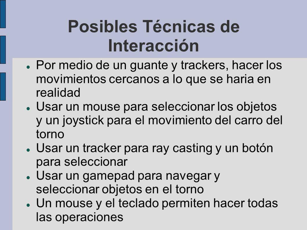 Posibles Técnicas de Interacción Por medio de un guante y trackers, hacer los movimientos cercanos a lo que se haria en realidad Usar un mouse para seleccionar los objetos y un joystick para el movimiento del carro del torno Usar un tracker para ray casting y un botón para seleccionar Usar un gamepad para navegar y seleccionar objetos en el torno Un mouse y el teclado permiten hacer todas las operaciones