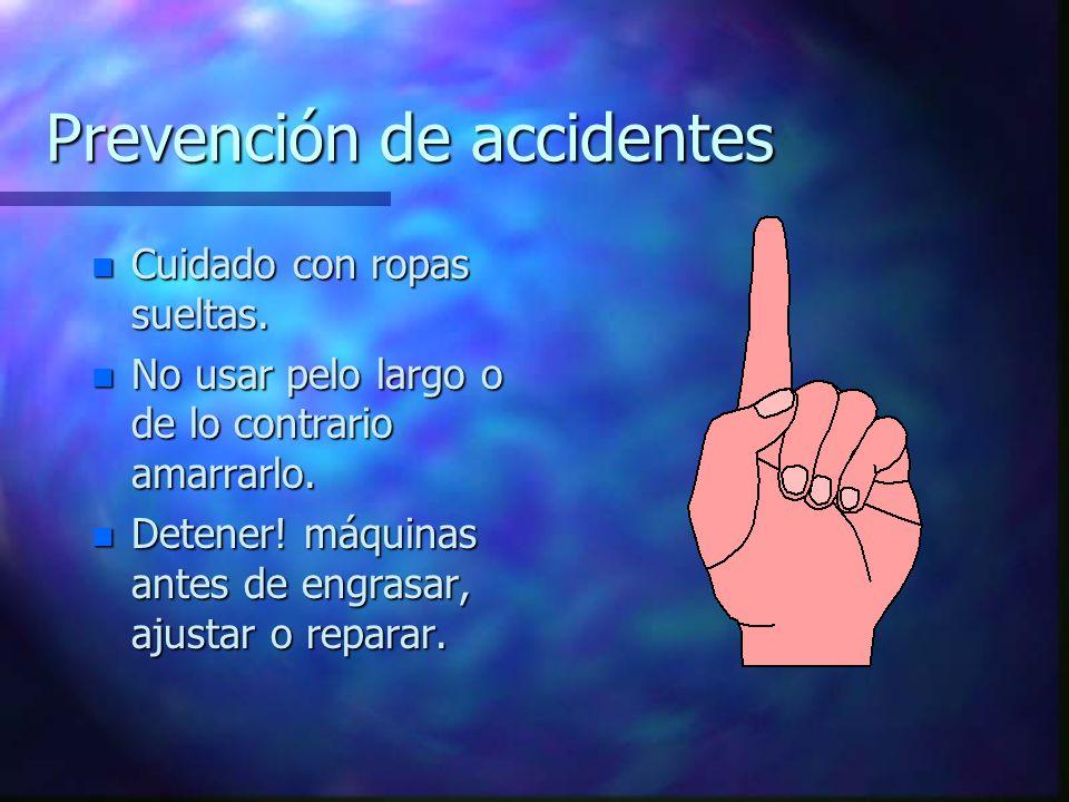 Prevención de accidentes n Cuidado con ropas sueltas. n No usar pelo largo o de lo contrario amarrarlo. n Detener! máquinas antes de engrasar, ajustar