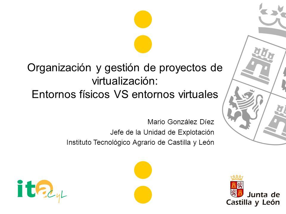 Organización y gestión de proyectos de virtualización: Entornos físicos VS entornos virtuales Mario González Díez Jefe de la Unidad de Explotación Instituto Tecnológico Agrario de Castilla y León