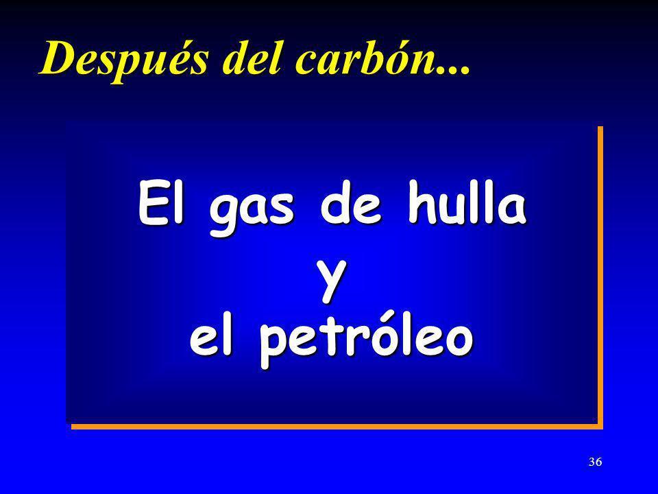 36 Después del carbón... El gas de hulla y el petróleo El gas de hulla y el petróleo