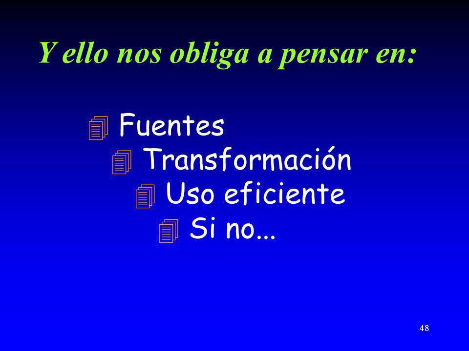 48 Y ello nos obliga a pensar en: 4 Fuentes 4 Transformación 4 Uso eficiente 4 Si no...