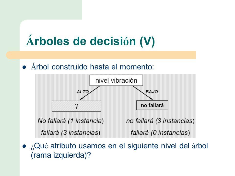 Á rboles de decisi ó n (V) Á rbol construido hasta el momento: ¿ Qu é atributo usamos en el siguiente nivel del á rbol (rama izquierda)?