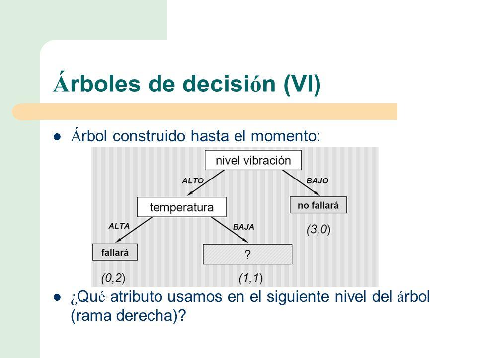 Á rboles de decisi ó n (VI) Á rbol construido hasta el momento: ¿ Qu é atributo usamos en el siguiente nivel del á rbol (rama derecha)?