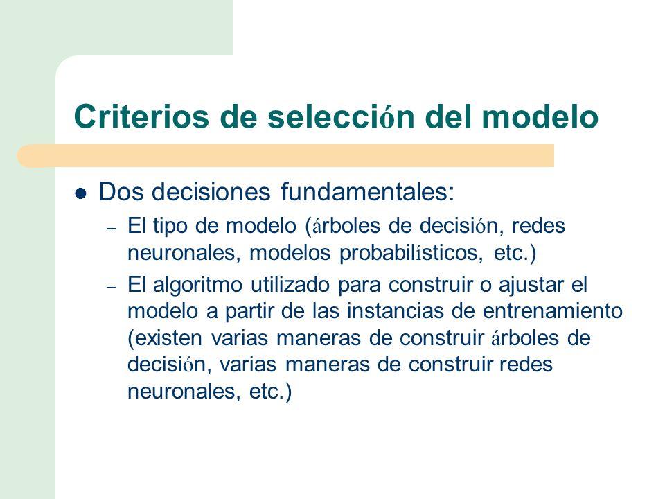 Criterios de selecci ó n del modelo Dos decisiones fundamentales: – El tipo de modelo ( á rboles de decisi ó n, redes neuronales, modelos probabil í sticos, etc.) – El algoritmo utilizado para construir o ajustar el modelo a partir de las instancias de entrenamiento (existen varias maneras de construir á rboles de decisi ó n, varias maneras de construir redes neuronales, etc.)