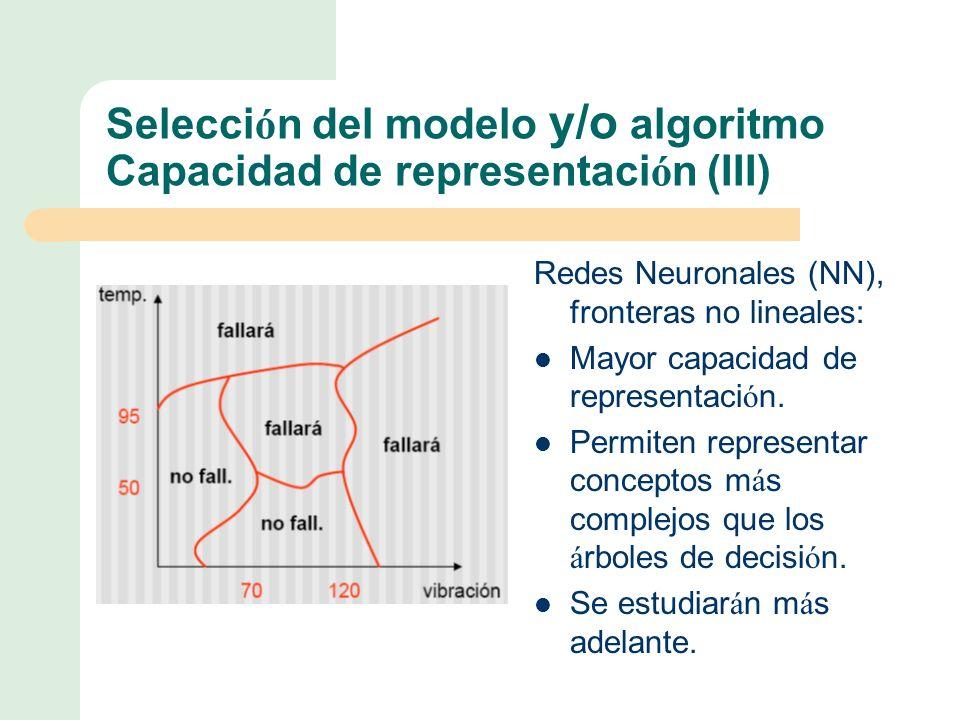 Selecci ó n del modelo y/o algoritmo Capacidad de representaci ó n (III) Redes Neuronales (NN), fronteras no lineales: Mayor capacidad de representaci ó n.