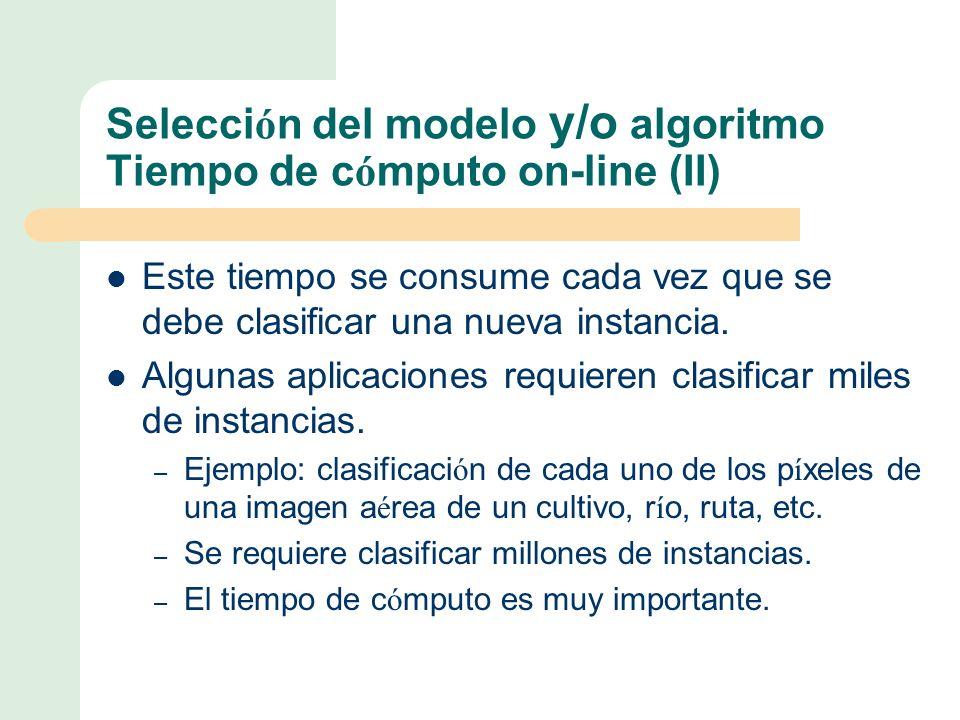Selecci ó n del modelo y/o algoritmo Tiempo de c ó mputo on-line (II) Este tiempo se consume cada vez que se debe clasificar una nueva instancia.
