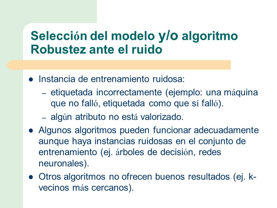 Selecci ó n del modelo y/o algoritmo Robustez ante el ruido Instancia de entrenamiento ruidosa: – etiquetada incorrectamente (ejemplo: una m á quina que no fall ó, etiquetada como que s í fall ó ).