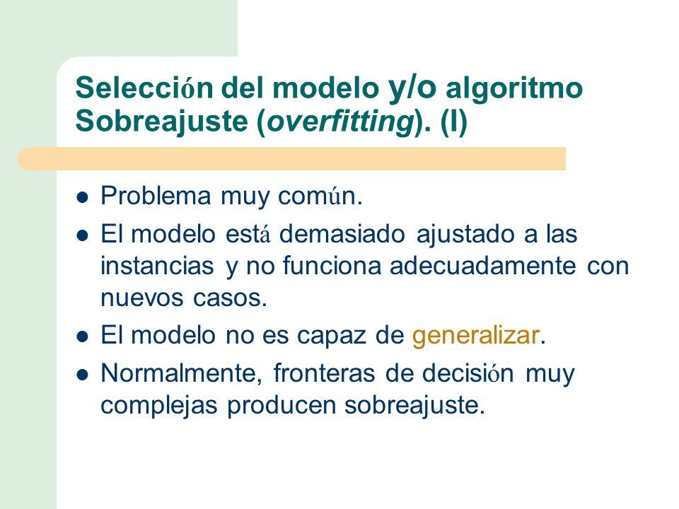 Selecci ó n del modelo y/o algoritmo Sobreajuste (overfitting).