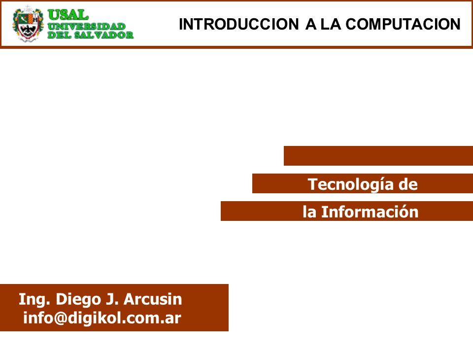 Tecnología de la Información Ing. Diego J. Arcusin info@digikol.com.ar INTRODUCCION A LA COMPUTACION