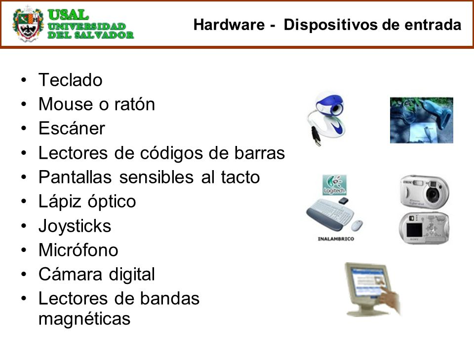 Hardware - Dispositivos de entrada Teclado Mouse o ratón Escáner Lectores de códigos de barras Pantallas sensibles al tacto Lápiz óptico Joysticks Mic