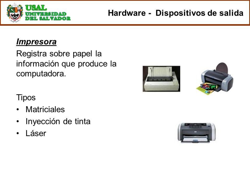 Impresora Registra sobre papel la información que produce la computadora. Tipos Matriciales Inyección de tinta Láser Hardware - Dispositivos de salida