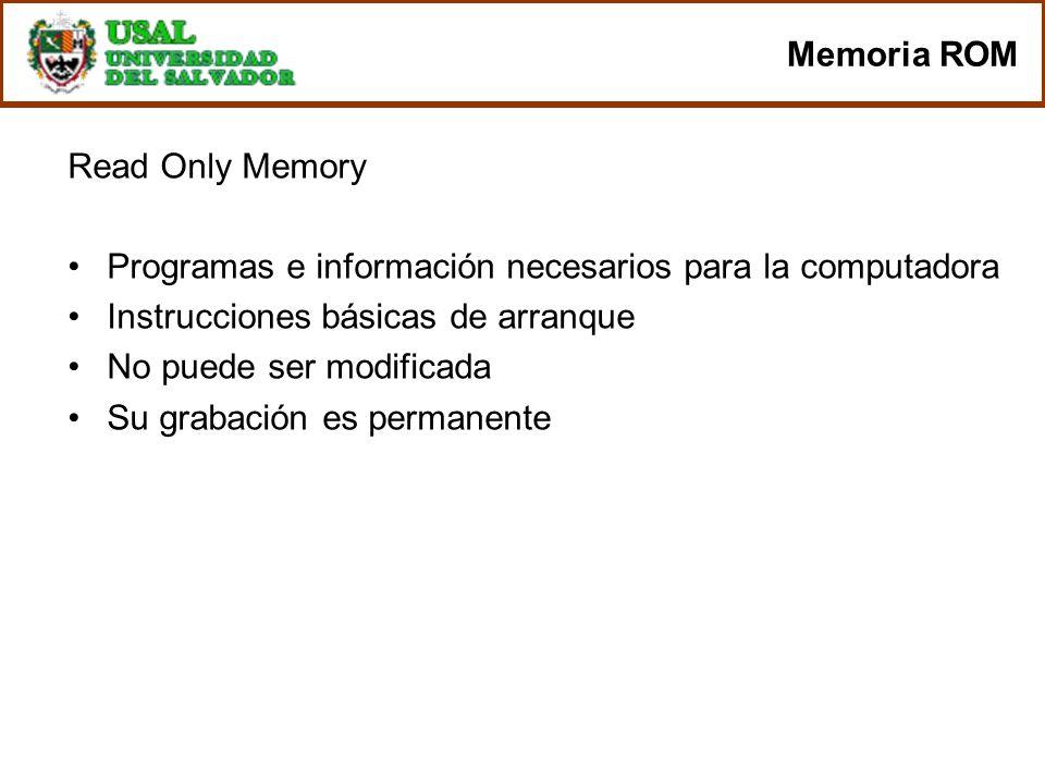 Memoria ROM Read Only Memory Programas e información necesarios para la computadora Instrucciones básicas de arranque No puede ser modificada Su graba
