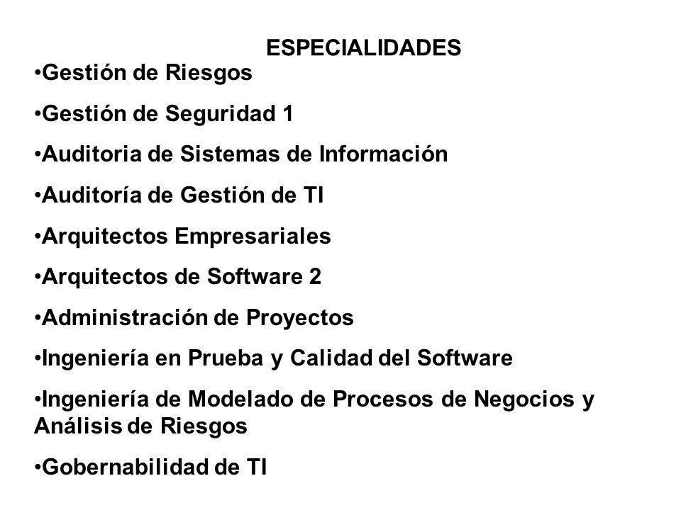 ESPECIALIDADES Gestión de Riesgos Gestión de Seguridad 1 Auditoria de Sistemas de Información Auditoría de Gestión de TI Arquitectos Empresariales Arquitectos de Software 2 Administración de Proyectos Ingeniería en Prueba y Calidad del Software Ingeniería de Modelado de Procesos de Negocios y Análisis de Riesgos Gobernabilidad de TI