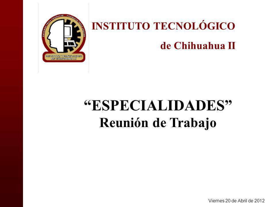 INSTITUTO TECNOLÓGICO de Chihuahua II ESPECIALIDADES Reunión de Trabajo Viernes 20 de Abril de 2012