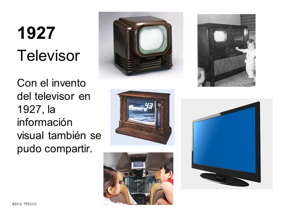 1927 Televisor Con el invento del televisor en 1927, la información visual también se pudo compartir. ©2012, TESCCC