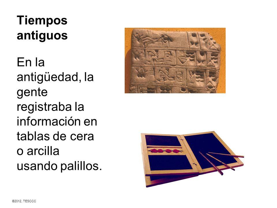 Tiempos antiguos En la antigüedad, la gente registraba la información en tablas de cera o arcilla usando palillos. ©2012, TESCCC