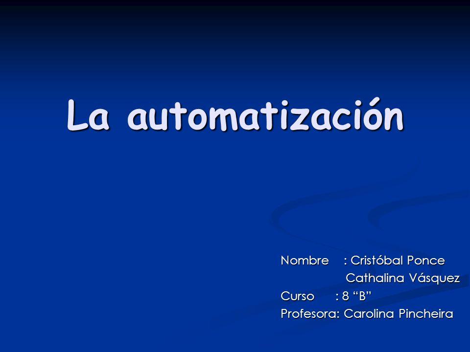 La automatización Nombre : Cristóbal Ponce Cathalina Vásquez Cathalina Vásquez Curso : 8 B Profesora: Carolina Pincheira