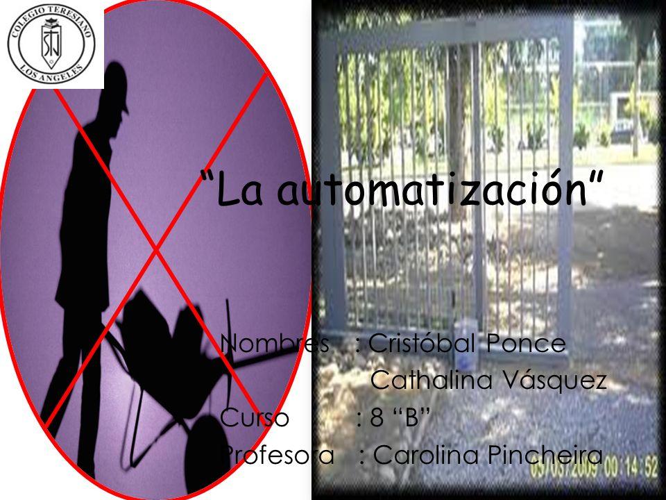 La automatización Nombres : Cristóbal Ponce Cathalina Vásquez Curso : 8 B Profesora : Carolina Pincheira