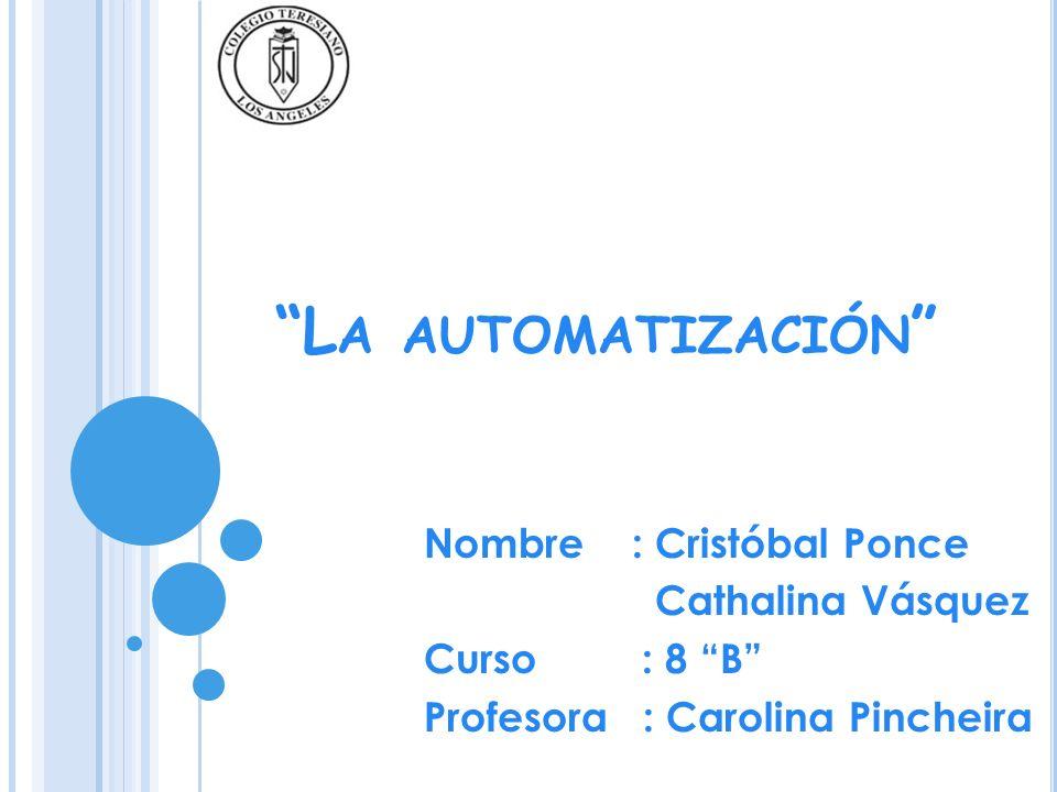 L A AUTOMATIZACIÓN Nombre : Cristóbal Ponce Cathalina Vásquez Curso : 8 B Profesora : Carolina Pincheira