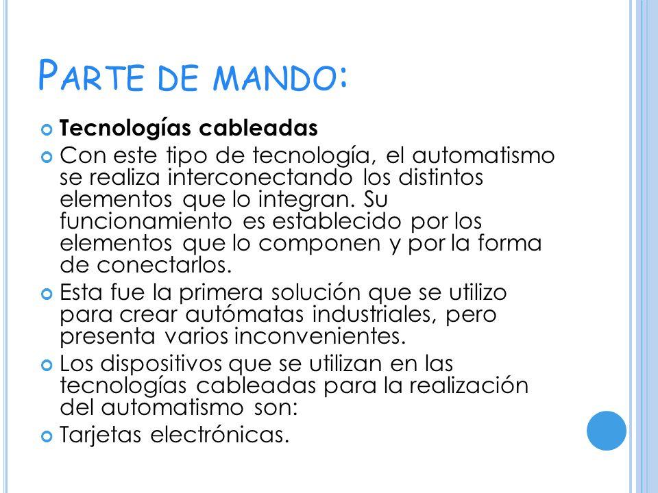 P ARTE DE MANDO : Tecnologías cableadas Con este tipo de tecnología, el automatismo se realiza interconectando los distintos elementos que lo integran.
