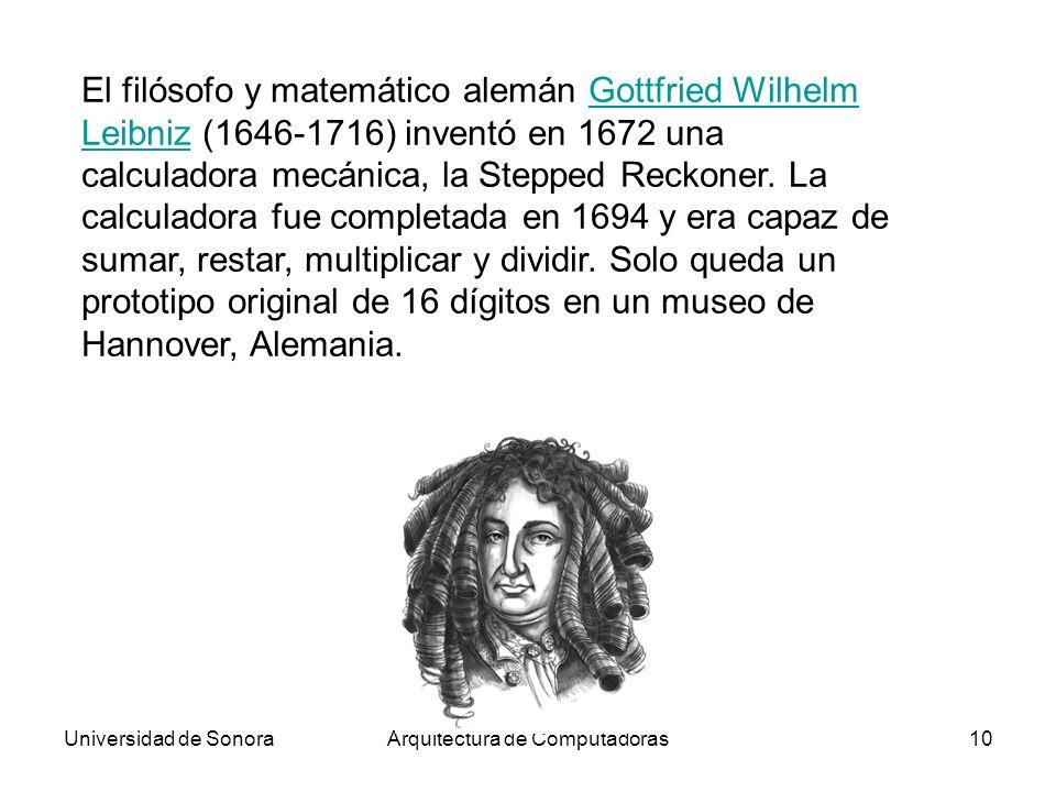 Universidad de SonoraArquitectura de Computadoras10 El filósofo y matemático alemán Gottfried Wilhelm Leibniz (1646-1716) inventó en 1672 una calculad