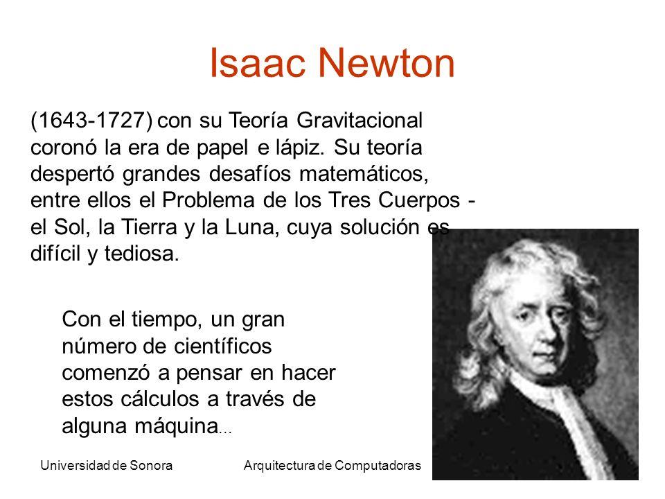 Universidad de SonoraArquitectura de Computadoras12 Isaac Newton (1643-1727) con su Teoría Gravitacional coronó la era de papel e lápiz. Su teoría des
