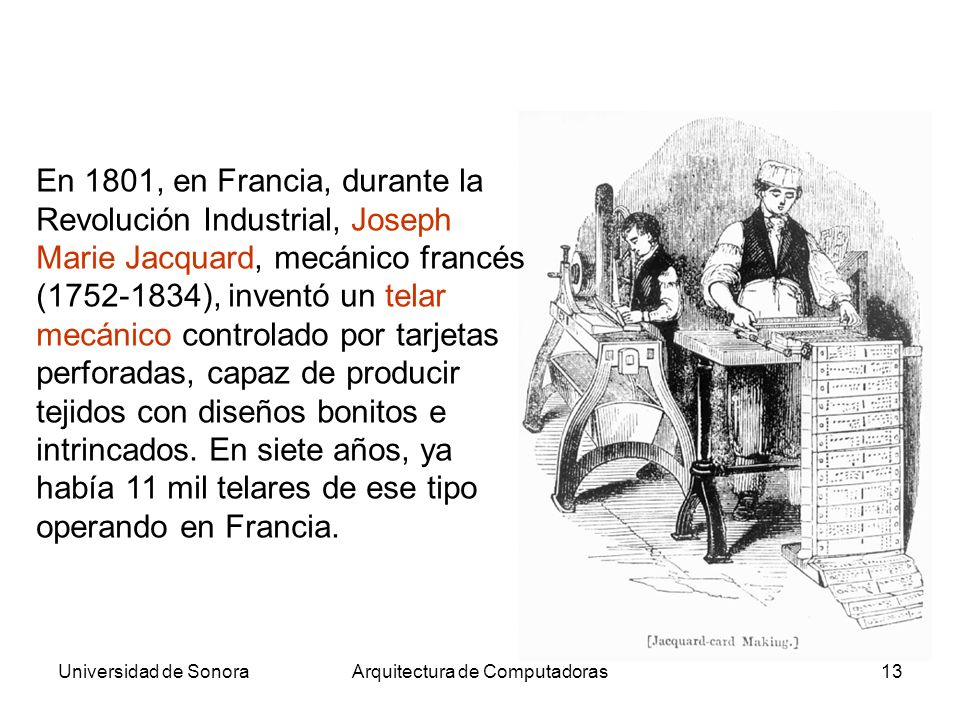 Universidad de SonoraArquitectura de Computadoras13 En 1801, en Francia, durante la Revolución Industrial, Joseph Marie Jacquard, mecánico francés (17