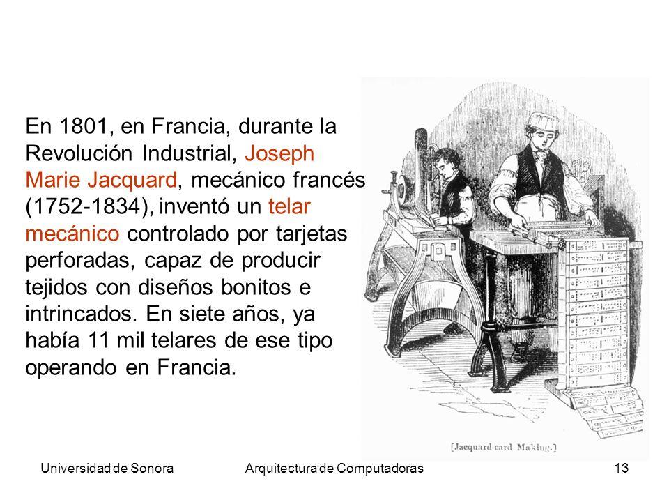 Universidad de SonoraArquitectura de Computadoras13 En 1801, en Francia, durante la Revolución Industrial, Joseph Marie Jacquard, mecánico francés (1752-1834), inventó un telar mecánico controlado por tarjetas perforadas, capaz de producir tejidos con diseños bonitos e intrincados.