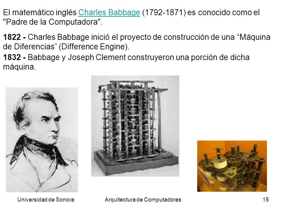 Universidad de SonoraArquitectura de Computadoras15 1822 - Charles Babbage inició el proyecto de construcción de una Máquina de Diferencias (Differenc